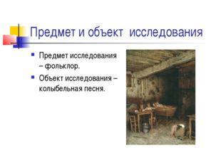 Предмет и объект исследования Предмет исследования – фольклор. Объект исследо