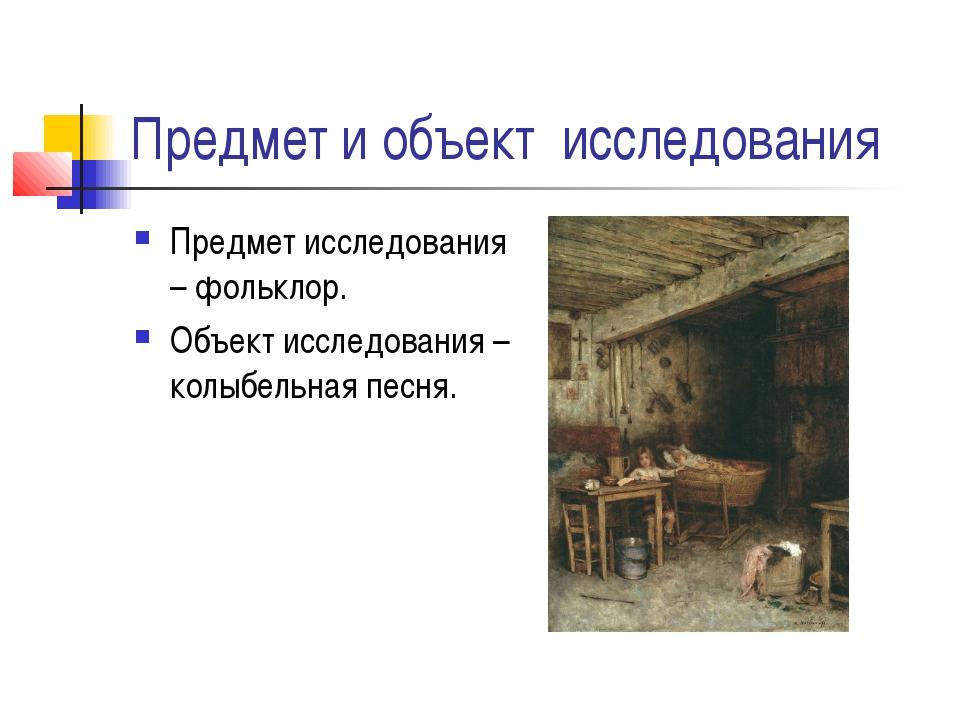 Предмет и объект исследования Предмет исследования – фольклор. Объект исследо...