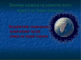 Влияние космоса на развитие всего живого на Земле доказано Воздействие космич