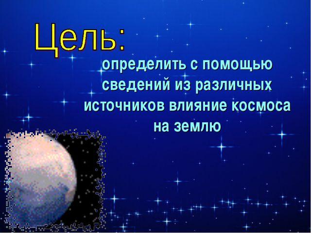 определить с помощью сведений из различных источников влияние космоса на землю