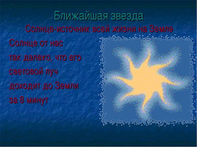 Ближайшая звезда Солнце-источник всей жизни на Земле Солнце от нас так далеко...