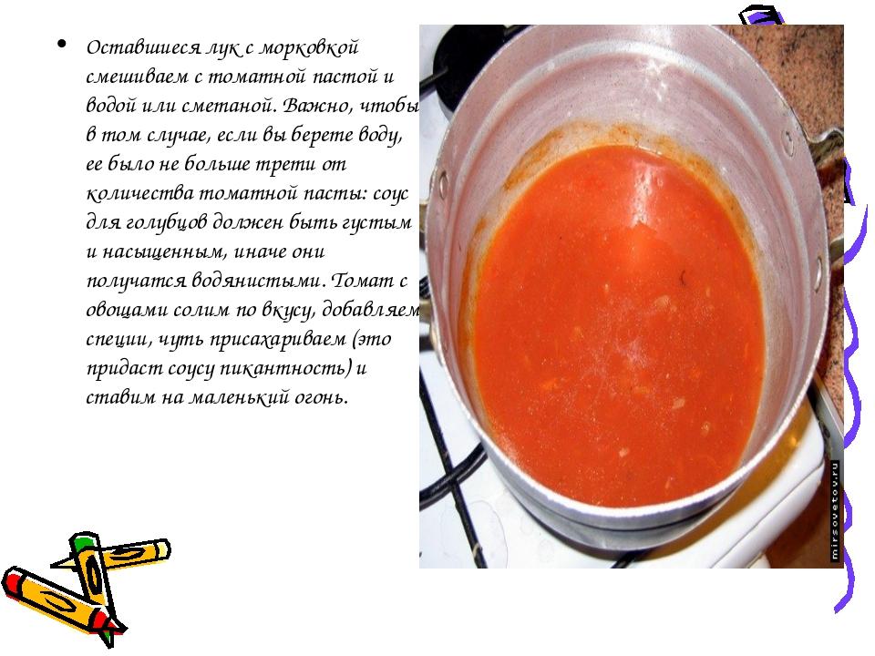 Оставшиеся лук с морковкой смешиваем с томатной пастой и водой или сметаной....