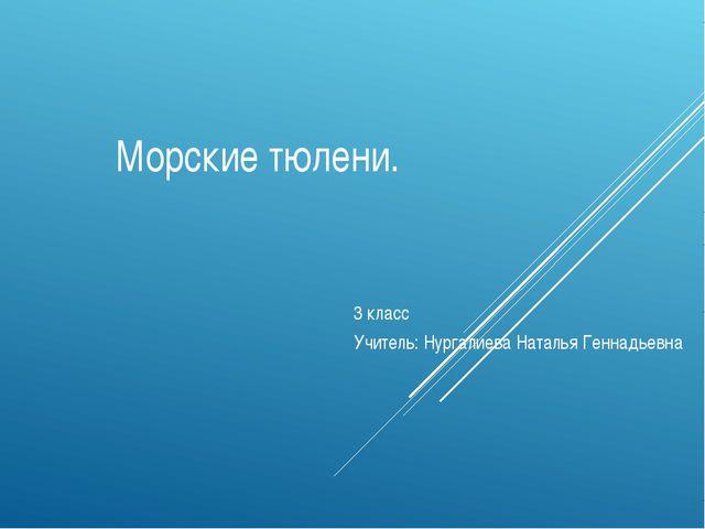 Морские тюлени. 3 класс Учитель: Нургалиева Наталья Геннадьевна