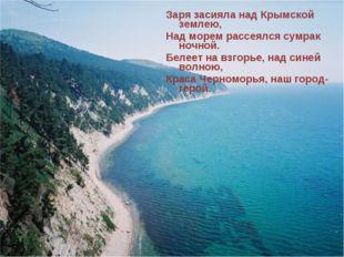 Заря засияла над Крымской землею, Над морем рассеялся сумрак ночной. Белеет н