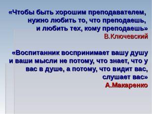 «Чтобы быть хорошим преподавателем, нужно любить то, что преподаешь, и любить