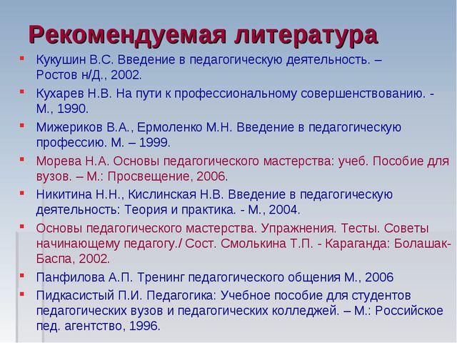 Рекомендуемая литература Кукушин B.C. Введение в педагогическую деятельность....