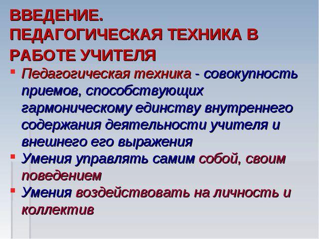 ВВЕДЕНИЕ. ПЕДАГОГИЧЕСКАЯ ТЕХНИКА В РАБОТЕ УЧИТЕЛЯ Педагогическая техник...