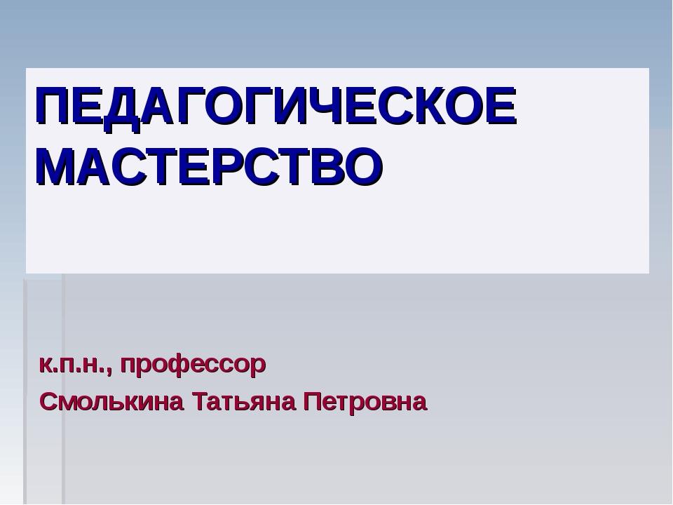 ПЕДАГОГИЧЕСКОЕ МАСТЕРСТВО к.п.н., профессор Смолькина Татьяна Петровна