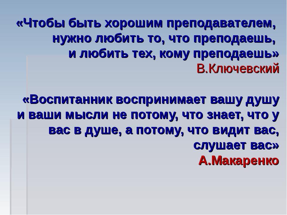 «Чтобы быть хорошим преподавателем, нужно любить то, что преподаешь, и любить...