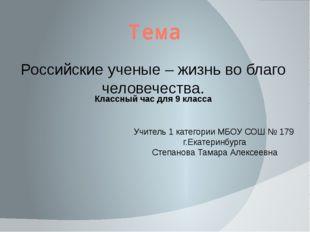 Тема Российские ученые – жизнь во благо человечества. Учитель 1 категории МБО