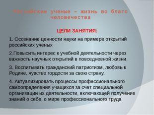 Российские ученые – жизнь во благо человечества ЦЕЛИ ЗАНЯТИЯ: 1. Осознание це
