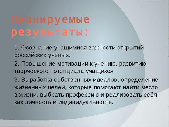 Планируемые результаты: 1. Осознание учащимися важности открытий российских у...