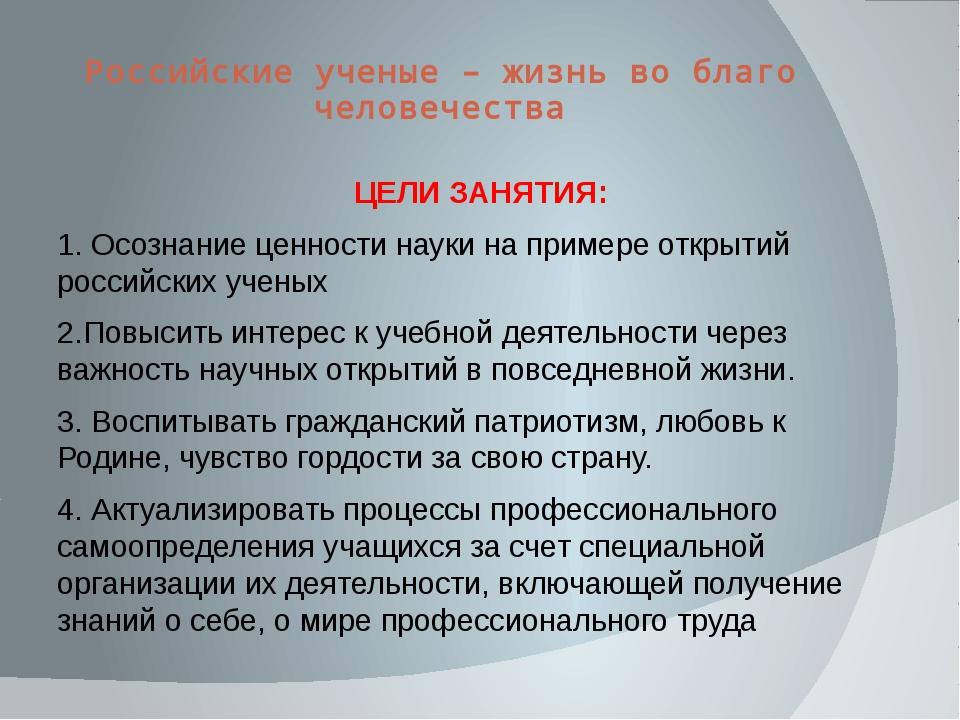 Российские ученые – жизнь во благо человечества ЦЕЛИ ЗАНЯТИЯ: 1. Осознание це...