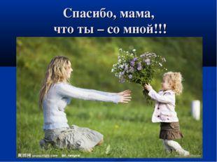 Спасибо, мама, что ты – со мной!!!