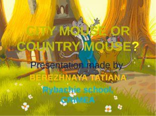 CITY MOUSE OR COUNTRY MOUSE? Presentation made by BEREZHNAYA TATIANA Rybachie