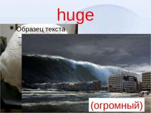 huge (огромный)