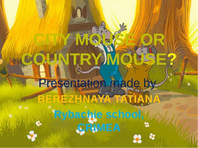 CITY MOUSE OR COUNTRY MOUSE? Presentation made by BEREZHNAYA TATIANA Rybachie...