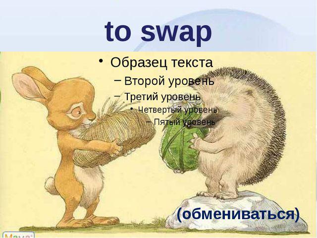 to swap (обмениваться)