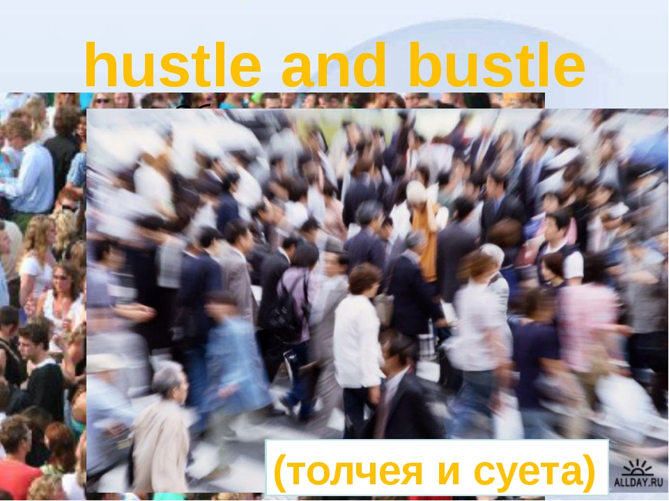 hustle and bustle (толчея и суета)