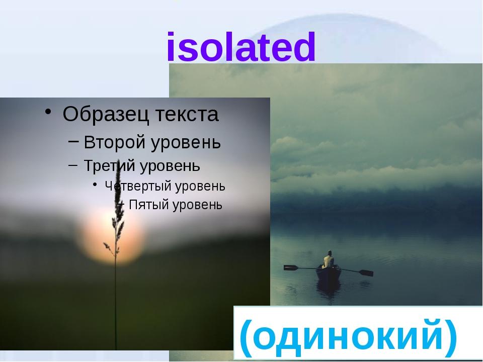 isolated (одинокий)