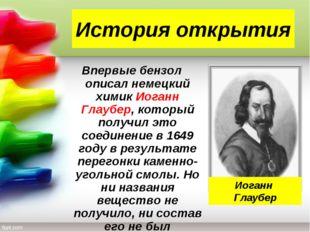 История открытия Впервые бензол описал немецкий химик Иоганн Глаубер, который