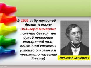 В 1833 году немецкий физик и химик Эйльгард Мичерлих получил бензол при сухой