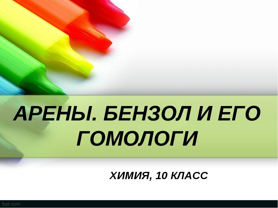 АРЕНЫ. БЕНЗОЛ И ЕГО ГОМОЛОГИ ХИМИЯ, 10 КЛАСС