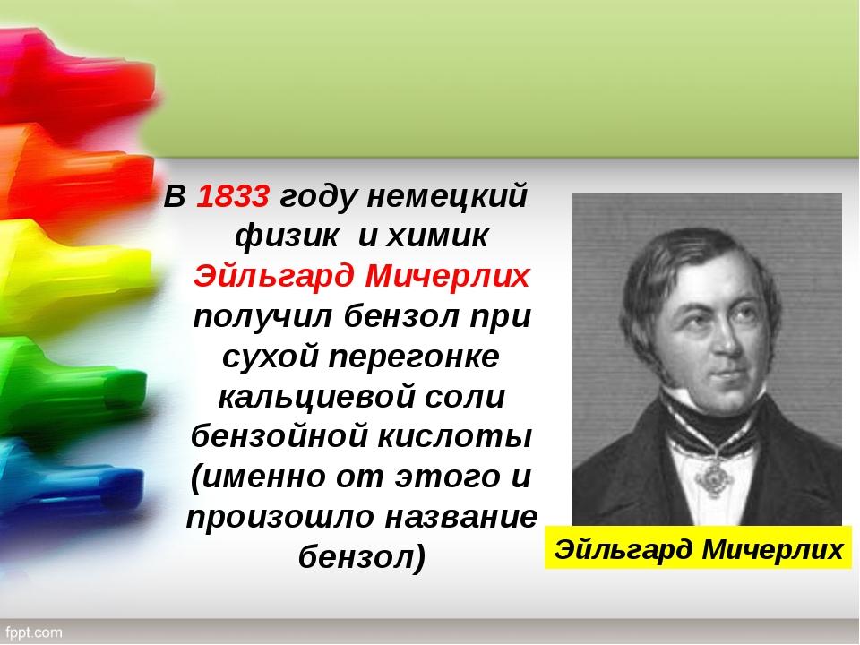 В 1833 году немецкий физик и химик Эйльгард Мичерлих получил бензол при сухой...