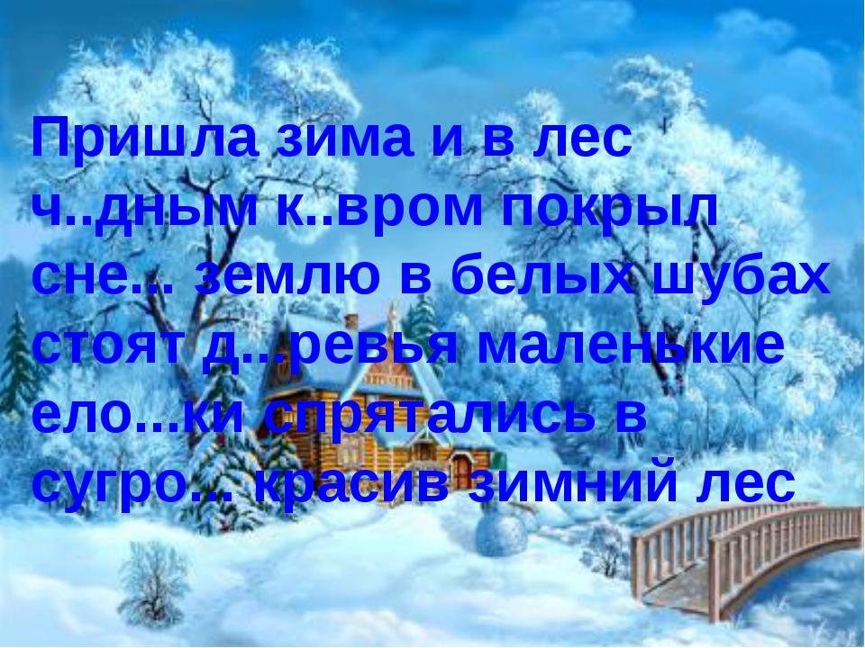 Пришла зима и в лес ч..дным к..вром покрыл сне... землю в белых шубах стоят...