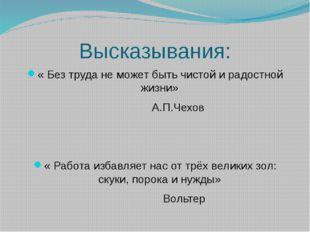 Высказывания: « Без труда не может быть чистой и радостной жизни» А.П.Чехов «