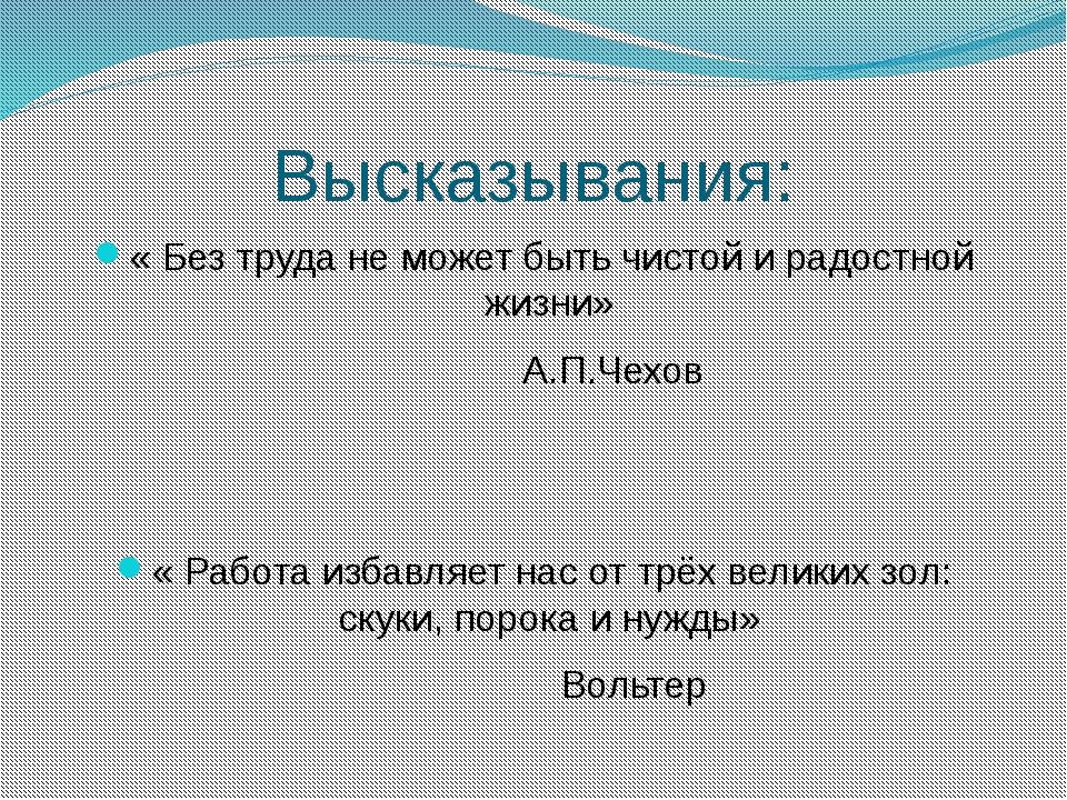 Высказывания: « Без труда не может быть чистой и радостной жизни» А.П.Чехов «...