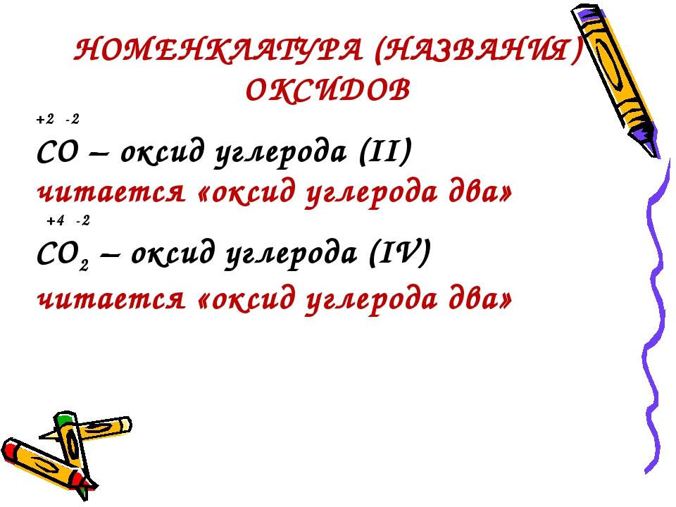 НОМЕНКЛАТУРА (НАЗВАНИЯ) ОКСИДОВ +2 -2 CO – оксид углерода (II) читается «окси...