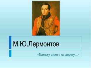 М.Ю.Лермонтов «Выхожу один я на дорогу…»