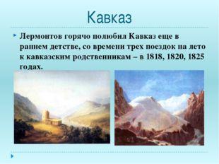 Кавказ Лермонтов горячо полюбил Кавказ еще в раннем детстве, со времени трех