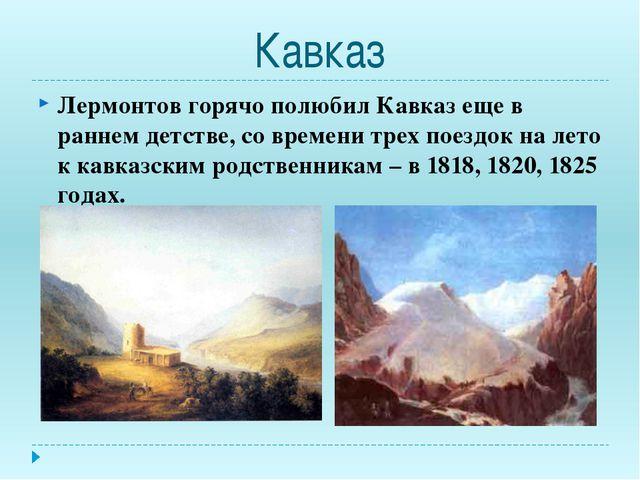 Кавказ Лермонтов горячо полюбил Кавказ еще в раннем детстве, со времени трех...