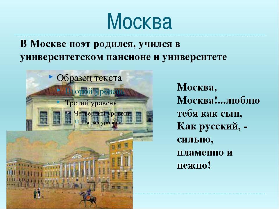 Москва В Москве поэт родился, учился в университетском пансионе и университет...