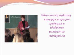 Идеальному педагогу присущи широкая эрудиция и свободное изложение материала