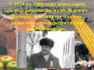 . С 1974 по 1980 годы директором совхоза работал Василий Львович Пахомов. В х
