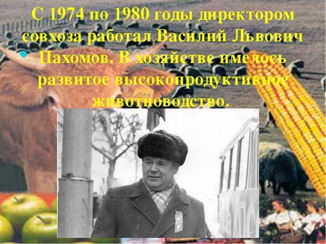 . С 1974 по 1980 годы директором совхоза работал Василий Львович Пахомов. В х...