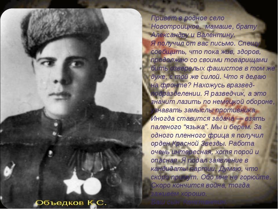 Привет в родное село Новотроицкое, мамаше, брату Александру и Валентину. Я по...