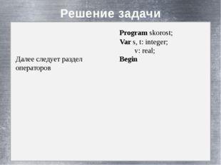 Решение задачи Далее следует раздел операторов Program skorost; Var s, t: in
