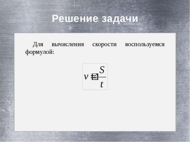 Решение задачи Для вычисления скорости воспользуемся формулой: