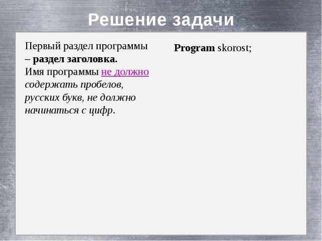 Решение задачи Первый раздел программы – раздел заголовка. Имя программы не...
