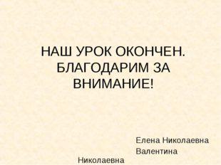 НАШ УРОК ОКОНЧЕН. БЛАГОДАРИМ ЗА ВНИМАНИЕ!  Елена Николаевна Валентин