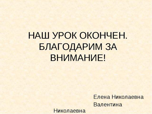 НАШ УРОК ОКОНЧЕН. БЛАГОДАРИМ ЗА ВНИМАНИЕ!  Елена Николаевна Валентин...