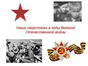 Наши сверстники в годы Великой Отечественной войны