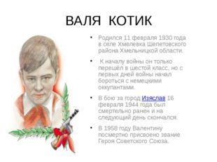 ВАЛЯ КОТИК Родился 11 февраля 1930 года в селе Хмелевка Шепетовского района Х
