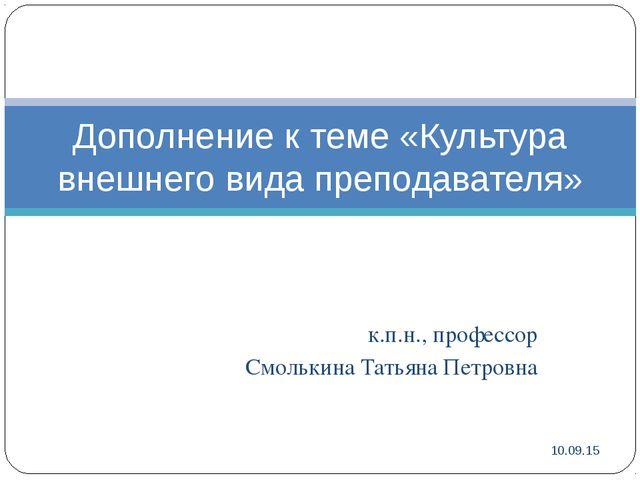 к.п.н., профессор Смолькина Татьяна Петровна * Дополнение к теме «Культура вн...