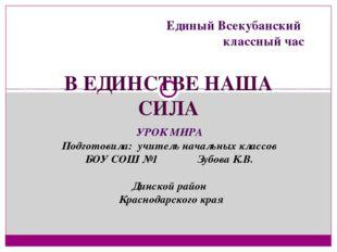 В ЕДИНСТВЕ НАША СИЛА Единый Всекубанский классный час УРОК МИРА Подготовила: