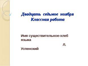 Двадцать седьмое ноября Классная работа Имя существительное-хлеб языка Л. Усп